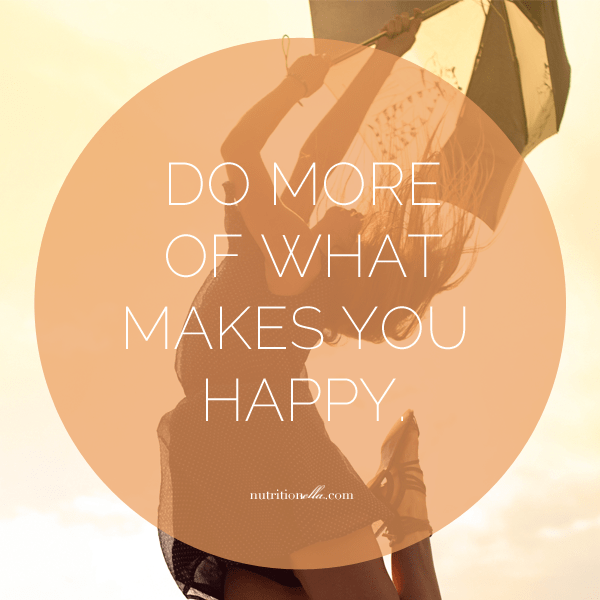 do more of what makes you happy nutritionella