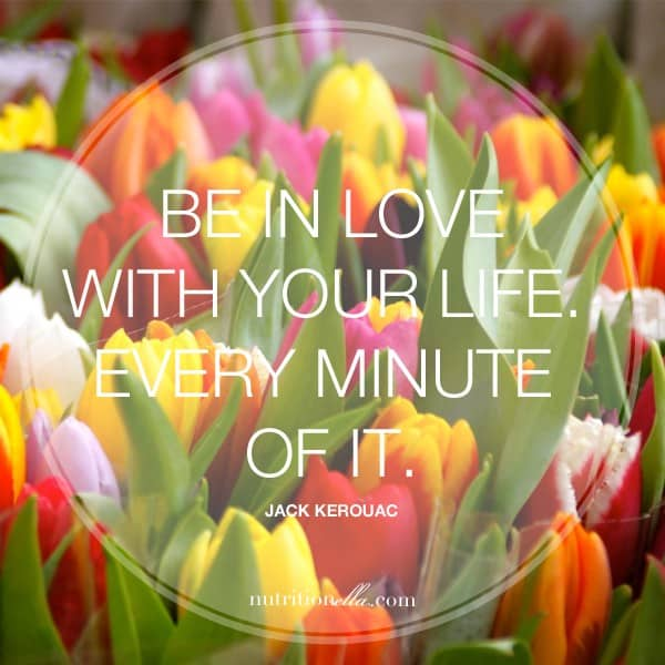 Be in love with your life every minute of it keroac